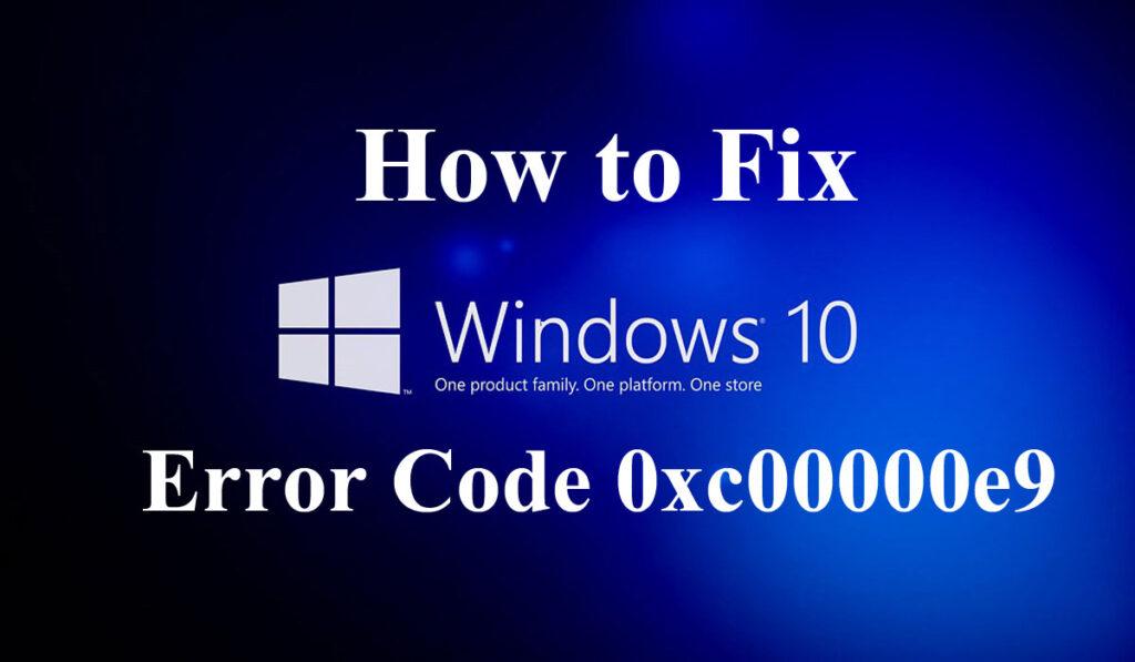 Fix Windows 10 Error Code 0xc00000e9